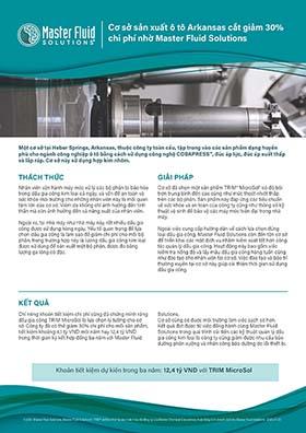 Cơ sở sản xuất ô tô Arkansas cắt giảm 30% chi phí nhờ Master Fluid Solutions Cơ sở sản xuất ô tô Arkansas cắt giảm 30% chi phí nhờ Master Fluid Solutions Một cơ sở tại Heber Springs, Arkansas, thuộc công ty toàn cầu, tập trung vào các sản phẩm dạng huyền phù cho ngành công nghiệp ô tô bằng cách sử dụng công nghệ COBAPRESS™, đúc áp lực, đúc áp suất thấp và lắp ráp. Cơ sở này sử dụng hợp kim nhôm. THÁCH THỨC GIẢI PHÁP KẾT QUẢ Nhân viên vận hành máy móc xử lý các bộ phận bị bão hòa trong dầu gia công kim loại cả ngày, và vấn đề an toàn và sức khỏe môi trường cho những nhân viên này là mối quan tâm lớn của cơ sở. Viêm da không chỉ ảnh hưởng đến tinh thần mà còn ảnh hưởng đến cả năng suất của nhân viên. Ngoài ra, tại nhà máy như nhà máy này, rất nhiều dầu gia công được sử dụng hàng ngày. Yếu tố quan trọng để lựa chọn dầu gia công là làm sao để giảm chi phí cho mỗi bộ phận, trong trường hợp này là lượng dầu gia công kim loại được sử dụng để sản xuất một bộ phận, được đo bằng lượng ga lông cô đặc. Cơ sở đã chọn một sản phẩm TRIM® MicroSol® có độ bôi trơn trung bình đến cao cũng như mức thoát nhiệt thấp trên các bộ phận. Sản phẩm này đáp ứng các tiêu chuẩn về sức khỏe và an toàn của công ty cũng như thông số kỹ thuật vệ sinh để bảo vệ các máy móc hiện đại trong nhà máy. Ngoài việc cung cấp hướng dẫn về cách lựa chọn đúng loại dầu gia công, Master Fluid Solutions còn đến tận cơ sở để triển khai các mặt dịch vụ nhằm kiểm soát tốt hơn công tác quản lý dầu gia công. Hoạt động này bao gồm việc kiểm tra nồng độ và lấy mẫu dầu gia công hàng tuần cũng như đào tạo cho nhân viên tại cơ sở. Việc đào tạo và bảo trì thường xuyên tại cơ sở này giúp cải thiện thời gian sử dụng dầu gia công. Chỉ riêng khoản tiết kiệm chi phí cũng đủ chứng minh rằng dầu gia công TRIM MicroSol là lựa chọn lý tưởng cho cơ sở. Công ty đã có thể giảm 30% chi phí cho mỗi sản phẩm, tiết kiệm khoảng 4,1 tỷ VND mỗi năm hay 12,4 tỷ VND trong thời gian ký kết hợp đồng ba năm với Master Fluid Solutions. Cơ sở cũng có 