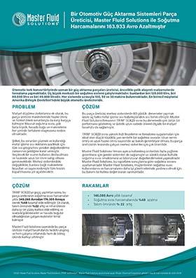 Bir Otomotiv Güç Aktarma Sistemleri Parça Üreticisi Master Fluid Solutions ile Soğutma Harcamalarını 163.933 Avro Azaltmıştır Bir Otomotiv Güç Aktarma Sistemleri Parça Üreticisi, Master Fluid Solutions ile Soğutma Harcamalarını 163.933 Avro Azaltmıştır Otomotiv tork konvertörlerinde uzman bir güç aktarma parçaları üreticisi, öncelikle çelik alaşımlı malzemelerde tornalama yapmaktadır. Üç büyük merkezli bir soğutma sistemi çalıştırmaktadır: bunlardan biri 120.000 litre, biri 80.000 litre ve biri 40.000 litredir. Her sistemde sırasıyla 100, 50 ve 30 makine bulunmaktadır. En birincil müşterisi Amerika Birleşik Devletleri'ndeki büyük otomotiv üreticileridir. PROBLEM ÇÖZÜM ÇÖZÜM RAKAMLAR Maliyet düşürme zorluklarına ek olarak, bu parça üreticisi makinelerinde hazne ömrü ve hizmet ömrü sorunlarıyla da karşı karşıya kalmıştır. Mevcut soğutma sıvısı, çok fazla köpük, havada buğu ve makinelerin her yerinde tortuların oluşmasına neden olmaktadır. Şirket, bu sorunları çözmek ve kullandığı metal işleme sıvı miktarını azaltmak için tüm sıvı programını yeniden değerlendirme zamanının geldiğine karar vermiştir. Seçilecek bir sıvının kullanıcı dostu olması ve haznede uzun bir ömre sahip olması gerekmektedir. Merkez sistemlerdeki değişiklikler, bunlara bağlı makinelerin boyutları ve sayısı nedeniyle tüm tesisin kapatılmasına yol açabilecektir. Bu parça üreticisi, merkez sistemlerde 60 günlük denemeler yapmak üzere üç farklı metal işleme sıvı tedarikçisinden sıvı temin etmiştir. Master Fluid Solutions firmasının TRIM® SC620 sıvısı bu denemede çok üstün bir performans göstermiş ve üstelik uzun vadede önemli ölçüde bir maliyet tasarrufu da sağlamıştır. TRIM® SC620 sıvısı yüksek hızlı frezeleme ve tornalama uygulamaları için ideal olan düşük köpüklü, yarı sentetik bir soğutma sıvısıdır. Uzun servis ömrü ve uzun hazne ömrü sayesinde az bakım gerektiriyor olması, bu parça üreticisinin tesisinde çalışan merkez sistemler için çok önemlidir. Master Fluid Solutions firması ayrıca kullanılmış 