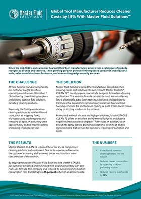 Global Tool Manufacturer Reduces Cleaner Costs by 15% with Master Fluid Solution™ Global Tool Manufacturer Reduces Cleaner Costs by 15% With Master Fluid Solutionsª  Since the mid-1800s, our customer has built their tool manufacturing empire into a catalogue of globally recognised brands and services. Their growing product portfolio encompasses consumer and industrial tools, vehicle and electronic fasteners, and even cutting-edge security services.  THE CHALLENGE  THE SOLUTION  At their flagship manufacturing facility, our customer sought to reduce operating costs by over Û1.6 million / £1.4 million by consolidating suppliers and utilising superior fluid solutions, including cleaning products. Previously, the facility used various cleaning solutions to handle different tasks, such as mopping floors, wiping surfaces, washing parts and removing oil spills. In total, they used approximately 24,980 imperial gallons of cleaning products per year.  Master Fluid Solutions helped the manufacturer consolidate their cleaning needs and solutions into one product: Master STAGESª CLEAN F2ª, an all-purpose concentrate designed for multiple cleaning applications. The versatile formula can also be used to manually mop floors, clean spills, wipe down numerous surfaces and wash parts. It includes the capability to remove heavy soils from floors without harming concrete, tile and linoleum coating or paint. It also doesnÕt leave sticky or slippery residues in the process. Formulated without silicates and high pH additives, Master STAGES CLEAN F2 offers an excellent environmental footprint and doesnÕt negatively interact with or degrade TRIM¨ fluids. In addition, it can be put into spray bottles, providing exceptional cleaning at diluted concentrations that are safe for operators, reducing consumption and costs.  THE RESULTS  THE NUMBERS  Master STAGES CLEAN F2 replaced the entire line of competitorsÕ cleaning solutions and equipment. Due to its superior performance, the customerÕs clea