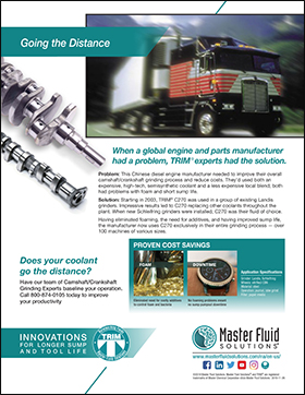 Going the distance: Chinese Diesel Engine Manufacturer Improved Sump Life www.masterfluidsolutions.com/na/en-us/ ©2019 Master Fluid Solutions. Master Fluid Solutions® and TRIM® are registered trademarks of Master Chemical Corporation d/b/a Master Fluid Solutions. 2019-11-26 INNOVATIONS F O R L O N G E R S U M P A N D T O O L L I F E Application Specifications Grinder: Landis, Schleifring Wheels: vitrified CBN Material: steel Operation: journal, lobe grind Filter: paper media Does your coolant go the distance? Have our team of Camshaft/Crankshaft Grinding Experts baseline your operation. Call 800-874-0105 today to improve your productivity PROVEN COST SAVINGS Eliminated need for costly additives to control foam and bacteria No foaming problems meant no sump pumpout downtime FOAM DOWNTIME Solution: Starting in 2003, TRIM® C270 was used in a group of existing Landis grinders. Impressive results led to C270 replacing other coolants throughout the plant. When new Schleifring grinders were installed, C270 was their fluid of choice. Problem: This Chinese diesel engine manufacturer needed to improve their overall camshaft/crankshaft grinding process and reduce costs. They'd used both an expensive, high-tech, semisynthetic coolant and a less expensive local blend; both had problems with foam and short sump life. Having eliminated foaming, the need for additives, and having improved sump life, the manufacturer now uses C270 exclusively in their entire grinding process — over 100 machines of various sizes. Going the Distance When a global engine and parts manufacturer had a problem, TRIM® experts had the solution.
