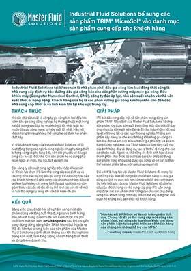 Industrial Fluid Solutions bổ sung các sản phẩm TRIM<sup>®</sup> MicroSol<sup>®</sup> vào danh mục sản phẩm cung cấp cho khách hàng Industrial Fluid Solutions bổ sung các sản phẩm TRIM® MicroSol® vào danh mục sản phẩm cung cấp cho khách hàng Industrial Fluid Solutions tại Wisconsin là nhà phân phối dầu gia công kim loại đồng thời cũng là nhà cung cấp dịch vụ bảo dưỡng dầu gia công bán cho các phân xưởng máy móc gia công điều khiển máy (Computer Numerical Control, CNC), công ty đúc áp lực, nhà sản xuất khuôn và nhà sản xuất thiết bị hạng nặng. Khách hàng của họ là các phân xưởng gia công kim loại nhỏ cho đến các nhà cung cấp thiết bị và linh kiện lớn tại khu vực trung tây. THÁCH THỨC GIẢI PHÁP KẾT QUẢ Khi các nhà sản xuất và công ty gia công kim loại đều tìm kiếm dầu gia công công nghiệp, họ thường thuộc một trong hai đối tượng sau đây: họ muốn có giá tốt nhất hoặc họ muốn dầu gia công mang lại hiệu suất tốt nhất. Hầu hết khách hàng tin rằng không thể cùng lúc có được hai phẩm chất này. Vì nhiều khách hàng của Industrial Fluid Solutions (IFS) hoạt động trong các ngành công nghiệp như phụ tùng thiết bị hạng nặng và phụ tùng ô tô, nên các yêu cầu về dầu gia công của họ rất khắt khe. Các sản phẩm họ sử dụng phải ngăn ngừa ăn mòn, mùi hôi, bọt và viêm da. Các công ty sản xuất công nghiệp trên khắp Wisconsin và Illinois lựa chọn IFS làm nhà cung cấp các dịch vụ và chương trình bảo dưỡng dầu gia công. Để đáp ứng nhu cầu của khách hàng, IFS phải cung cấp cho khách hàng dầu cắt gọt kim loại không chỉ mang lại hiệu quả tuyệt vời mà còn giảm thiểu các vấn đề rắc rối cụ thể như các vấn đề về mùi và tuổi thọ dụng cụ trong khi vẫn tiết kiệm chi phí. IFS bắt đầu cung cấp một số sản phẩm trong dòng sản phẩm TRIM® MicroSol® của Master Fluid Solutions. Những sản phẩm này được sản xuất theo công thức đặc biệt để đáp ứng nhu cầu sản xuất hiện đại và đã cho thấy những kết quả tuyệt vời trong tất cả các ngành công nghiệp. Những sản phẩm này mang lại cho khách hàng khả năng gia công cả ki