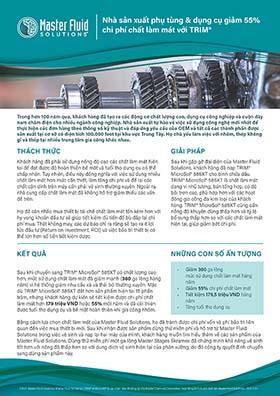 Nhà sản xuất phụ tùng & dụng cụ giảm 55% chi phí chất làm mát với TRIM <sup>®</sup> ©2021 Master Fluid Solutions. Master Fluid Solutions®, TRIM® và MicroSol® là các nhãn hiệu đã đăng ký của Master Chemical Corporation, hoạt động kinh doanh dưới tên Master Fluid Solutions. 2021-1-27 Nhà sản xuất phụ tùng & dụng cụ giảm 55% chi phí chất làm mát với TRIM® Trong hơn 100 năm qua, khách hàng đã tạo ra các động cơ chất lượng cao, dụng cụ công nghiệp và cuộn dây nam châm điện cho nhiều ngành công nghiệp. Nhà sản xuất tự hào về việc sử dụng công nghệ mới nhất để thực hiện các đơn hàng theo thông số kỹ thuật và đáp ứng yêu cầu của OEM và tất cả các thành phần được sản xuất tại cơ sở có diện tích 100.000 foot tại khu vực Trung Tây. Họ chủ yếu làm việc với nhôm, thép không gỉ và thép tại nhiều trung tâm gia công khác nhau. THÁCH THỨC GIẢI PHÁP KẾT QUẢ NHỮNG CON SỐ ẤN TƯỢNG Khách hàng đã phải sử dụng nồng độ cao các chất làm mát hiện tại để đạt được độ hoàn thiện bề mặt và tuổi thọ dụng cụ có thể chấp nhận. Tuy nhiên, điều này đồng nghĩa với việc sử dụng nhiều chất làm mát hơn mức cần thiết, làm tăng chi phí và để lại các chất cặn dính trên máy cần phải vệ sinh thường xuyên. Ngoài ra, nhà cung cấp chất làm mát đã không hỗ trợ giảm thiểu các vấn đề trên. Họ đã cân nhắc mua thiết bị tái chế chất làm mát tốn kém hơn với hy vọng khoản đầu tư sẽ giúp tiết kiệm đủ tiền để bù đắp lại chi phí mua. Thật không may, các dự báo chỉ ra rằng sẽ tạo ra ít lợi tức đầu tư (Return on Investment, ROI) và việc bảo trì thiết bị có thể lớn hơn số tiền tiết kiệm được. Sau khi gặp gỡ đại diện của Master Fluid Solutions, khách hàng đã nạp TRIM® MicroSol® 585XT cho bình chứa dầu. TRIM® MicroSol® 585XT là chất làm mát dạng vi nhũ tương, bán tổng hợp, có độ bôi trơn cao, phù hợp hơn với các hoạt động gia công đa kim loại của khách hàng. TRIM® MicroSol® 585XT cũng cần nồng độ khuyên dùng thấp hơn và tỷ lệ bổ sung thấp hơn so với các chất làm mát hiện tại, giúp giảm bớt chi phí. Sau khi chuyển sang TRIM® Mic