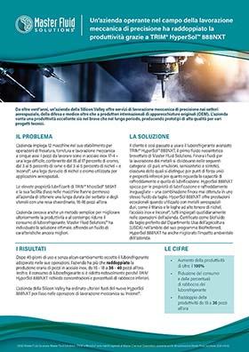 Un'azienda operante nel campo della lavorazione meccanica di precisione ha raddoppiato la produttività grazie a TRIM<sup>®</sup> HyperSol™ 888NXT  Un'azienda operante nel campo della lavorazione  meccanica di precisione ha raddoppiato la  produttività grazie a TRIM® HyperSol™ 888NXT  Da oltre vent'anni, un'azienda della Silicon Valley offre servizi di lavorazione meccanica di precisione nei settori  aerospaziale, della difesa e medico oltre che a produttori internazionali di apparecchiature originali (OEM). L'azienda  vanta una produttività eccellente sia nel breve che nel lungo periodo, producendo prototipi di alta qualità per vari  progetti tecnici.  IL PROBLEMA  LA SOLUZIONE  L'azienda impiega 12 macchine nel suo stabilimento per  operazioni di fresatura, tornitura e lavorazione meccanica  a cinque assi. I pezzi da lavorare sono in acciaio inox 17-4 –  una lega difficile, contenente dal 15 al 17 percento di cromo,  dal 3 al 5 percento di rame e dal 3 al 5 percento di nichel – e  Inconel®, una lega durevole di nichel e cromo utilizzata per  applicazioni aerospaziali.  Le elevate proprietà lubrificanti di TRIM® MicroSol® 585XT  e la sua facilità d'uso nelle macchine hanno permesso  all'azienda di ottenere una lunga durata dei serbatoi e degli  utensili con una resa straordinaria, 16-18 pezzi all'ora.  L'azienda cercava anche un metodo semplice per migliorare  ulteriormente la produttività e al contempo ridurre il  consumo di luborefrigerante. Master Fluid Solutions™ ha  individuato la soluzione ottimale, offrendo un fluido di  caratteristiche ancora migliori.  Il cliente è così passato a usare il luborefrigerante avanzato  TRIM® HyperSol™ 888NXT, il primo fluido neosintetico  brevettato di Master Fluid Solutions. Finora i fluidi per  la lavorazione dei metalli si dividevano nelle seguenti  categorie: oli puri, emulsioni, semisintetici e sintetici,  ciascuna delle quali si distingue per punti di forza unici  e proprietà inferiori per quanto riguarda la capacità di  