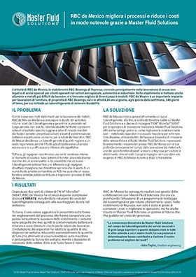 RBC de Mexico migliora i processi e riduce i costi in modo notevole grazie a Master Fluid Solutions RBC de Mexico migliora i processi e riduce i costi  in modo notevole grazie a Master Fluid Solutions  L'attività di RBC de Mexico, lo stabilimento RBC Bearings di Reynosa, consiste principalmente nella lavorazione di acciai non  legati e di acciai speciali per clienti operanti nei settori aerospaziale, automotive e industriale. Nello stabilimento si trattano anche  alluminio e metalli più difficili da lavorare, e si lavorano migliaia di diversi pezzi e modelli. RBC de Mexico è un importante impianto  per lavorazioni di tornitura, di proprietà di RBC Bearings, ed è in attività 24 ore al giorno, ogni giorno della settimana, 340 giorni  all'anno, per cui richiede un luborefrigerante di notevole durabilità.  IL PROBLEMA  LA SOLUZIONE  Com'è il caso con molti stabilimenti per la lavorazione dei metalli,  RBC de Mexico desiderava prolungare la durata del serbatoio,  ridurre i costi del luborefrigerante e garantirne le proprietà nel  lungo periodo. Vari anni fa, l'azienda dovette far fronte a problemi  notevoli di serbatoi sporchi, ruggine e odori di rancido mandati  dal fluido. I serbatoi presentavano livelli elevati di contaminazione  batterica e costituivano un rischio per la salute dei lavoratori. RBC  de Mexico desiderava un luborefrigerante di qualità migliore a un  costo ragionevole, perché il fluido già utilizzato aveva un prezzo  eccessivo e la sua efficacia era inferiore alle aspettative.  Tuttavia, gli ingegneri incontrarono una certa resistenza interna  al momento di valutare nuovi potenziali fornitori provando diverse  marche. Alcuni erano scettici sulla possibilità che un nuovo  luborefrigerante potesse fare una differenza e gli ingegneri  dovettero impegnarsi per dimostrare non solo che la scelta di un  nuovo fluido avrebbe comportato un ROI, ma pure che un nuovo  fornitore avrebbe potuto contribuire a migliorare i processi di RBC  de Mexico.  RBC de Mexico in