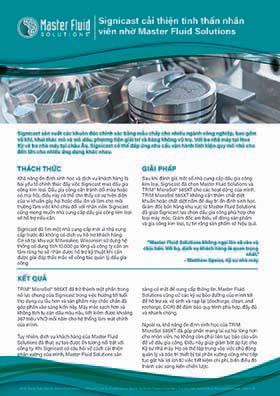 Signicast cải thiện tinh thần nhân viên nhờ Master Fluid Solutions Signicast cải thiện tinh thần nhân viên nhờ Master Fluid Solutions Signicast sản xuất các khuôn đúc chính xác bằng mẫu chảy cho nhiều ngành công nghiệp, bao gồm vũ khí, khai thác mỏ và mỏ dầu, phương tiện giải trí và hàng không vũ trụ. Với ba nhà máy tại Hoa Kỳ và ba nhà máy tại châu Âu, Signicast có thể đáp ứng nhu cầu vận hành linh kiện quy mô nhỏ cho đến lớn cho nhiều ứng dụng khác nhau. THÁCH THỨC GIẢI PHÁP KẾT QUẢ Khả năng ổn định sinh học và dịch vụ khách hàng là hai yếu tố chính thúc đẩy việc Signicast mua dầu gia công kim loại. Dầu gia công cần tránh đổi màu hoặc có mùi hôi, điều này có thể cho thấy có sự hiện diện của vi khuẩn gây hại hoặc dầu lẫn và làm cho môi trường làm việc khó chịu đối với nhân viên. Signicast cũng mong muốn nhà cung cấp dầu gia công kim loại sẽ hỗ trợ nếu cần. Signicast đã tìm một nhà cung cấp mới vì nhà cung cấp trước đó không có dịch vụ hỗ trợ khách hàng. Cơ sở tại khu vực Milwaukee, Wisconsin sử dụng hệ thống có dung tích 10.000 ga lông và công ty cần an tâm rằng họ sẽ nhận được hỗ trợ kỹ thuật khi cần được giải đáp thắc mắc về công tác quản lý dầu gia công. Sau khi đánh giá một số nhà cung cấp dầu gia công kim loại, Signicast đã chọn Master Fluid Solutions và TRIM® MicroSol® 585XT cho các hoạt động của mình. TRIM MicroSol 585XT không cần thêm chất diệt khuẩn hoặc chất diệt nấm để duy trì ổn định sinh học. Giám đốc bán hàng khu vực từ Master Fluid Solutions đã giúp Signicast lựa chọn dầu gia công phù hợp cho loại máy móc. Giám đốc am hiểu về dòng sản phẩm và gia công kim loại, tự tin rằng sản phẩm sẽ hiệu quả. TRIM® MicroSol® 585XT đã trở thành một phần trong nỗ lực chung của Signicast trong việc hướng tới tuổi thọ dụng cụ lâu hơn và sản phẩm này chắc chắn đã góp phần vào sáng kiến này. Máy móc sạch hơn và không tích tụ cặn dầu màu nâu, tiết kiệm được khoảng 367 triệu VND mỗi năm cho hệ thống làm mát chính của mình. Tuy nhiên, dịch vụ khách hàng của Master Fluid Sol