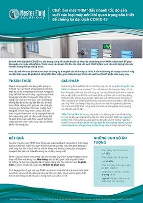 Chất làm mát TRIM <sup>®</sup> đẩy nhanh tốc độ sản xuất các loại máy nén khí quan trọng cần thiết để chống lại đại dịch COVID-19 ©2021 Master Fluid Solutions. Master Fluid Solutions®, TRIM® và MicroSol® là các nhãn hiệu đã đăng ký của Master Chemical Corporation, hoạt động kinh doanh dưới tên Master Fluid Solutions. 2021-04-14 Chất làm mát TRIM® đẩy nhanh tốc độ sản xuất các loại máy nén khí quan trọng cần thiết để chống lại đại dịch COVID-19 Do tình hình đại dịch COVID-19, các trung tâm y tế và nhà thuốc có nhu cầu chưa từng có về thiết bị làm lạnh để giúp bảo quản các mẫu xét nghiệm, thuốc men và vắc-xin. Do đó, các nhà sản xuất thiết bị làm lạnh cần một lượng lớn máy nén khí trong thời gian cấp bách. Nhu cầu trở nên cao đến mức mà một số công ty, bao gồm các nhà máy tại châu Á sản xuất vòng bi và trục lăn cho máy nén khí kiểu quay đã phải chờ từ hai đến tám tuần, giảm đáng kể quá trình sản xuất các thành phần cứu mạng này. THÁCH THỨC GIẢI PHÁP KẾT QUẢ NHỮNG CON SỐ ẤN TƯỢNG Khách hàng nghiền một lượng lớn gang và thép để tạo các thành phần của máy nén khí. Mặc dù cứ ba tháng một lần, khách hàng phải thay thế chất làm mát tổng hợp, nhưng khách hàng gặp khó khăn trong việc xử lý các tác động của chất làm mát bẩn, bọt và chống gỉ không đầy đủ. Điều này dẫn đến các bề mặt hoàn thiện không nhất quán và cần phải gia công lại các bộ phận. Thời gian ngừng hoạt động để vệ sinh máy móc và thay chất làm mát, thay thế bánh mài và bộ phận phế liệu đã làm giảm công suất và năng suất chung. Xét từ quan điểm sản xuất, điều này rất tốn kém cũng như làm chậm việc cung cấp các thành phần cứu mạng này. Khách hàng đã chuyển từ chất làm mát tổng hợp hiện tại sang dầu cắt gọt kim loại TRIM® của Master Fluid Solutions™. Các chất làm mát đặc trưng làm tăng tuổi thọ bình hứng dầu, kiểm soát bọt, khả năng lọc, loại bỏ dầu lẫn và giảm tích tụ nhiệt so với các sản phẩm của đối thủ cạnh tranh. Nhiều chất làm mát có khả năng tương thích với nhiều kim loại theo yêu cầu ngành sản xuất hệ thống s
