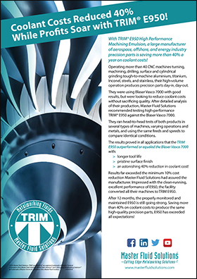 Coolant Costs Reduced 40% While Profits Soar with TRIM<sup>®</sup> E950! With TRIM® E950 High Performance Machining Emulsion, a large manufacturer of aerospace, offshore, and energy industry precision parts is saving more than 40% a year on coolant costs! Operating more than 40 CNC machines turning, machining, drilling, surface and cylindrical grinding tough-to-machine aluminium, titanium, Inconel, steels, and stainless, their high-volume operation produces precision parts day-in, day-out. They were using Blaser Vasco 7000 with good results, but were looking to reduce coolant costs without sacrificing quality. After detailed analysis of their production, Master Fluid Solutions recommended testing high-performance TRIM® E950 against the Blaser Vasco 7000. They ran head-to-head tests of both products in several types of machines, varying operations and metals, and using the same feeds and speeds to compare identical conditions. The results proved in all applications that the TRIM E950 outperformed or equaled the Blaser Vasco 7000 with: > longer tool life > pristine surface finish > an astonishing 40% reduction in coolant cost! Results far exceeded the minimum 10% cost reduction Master Fluid Solutions had assured the manufacturer. Impressed with the clean-running, excellent performance of E950, the facility converted all their machines to TRIM E950. After 12 months, the properly monitored and maintained E950 is still going strong. Saving more than 40% on coolant costs to produce the same high-quality precision parts, E950 has exceeded all expectations! www.masterfluidsolutions.com Coolant Costs Reduced 40% While Profits Soar with TRIM® E950! ©2018 Master Fluid Solutions. TRIM® and MicroSol® are registered trademarks of Master Chemical Corporation d/b/a Master Fluid Solutions; Master Fluid Solutions™ and Cutting Edge Metalworking Solutions™ are trademarks of Master Chemical Corporation d/b/a Master Fluid Solutions. 2018-09-05