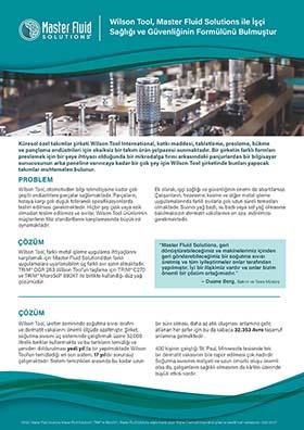 Wilson Tool, Master Fluid Solutions ile İşçi Sağlığı ve Güvenliğinin Formülünü Bulmuştur Wilson Tool, Master Fluid Solutions ile İşçi Sağlığı ve Güvenliğinin Formülünü Bulmuştur ©2020 Master Fluid Solutions. Master Fluid Solutions®, TRIM® ve MicroSol®, Master Fluid Solutions adıyla ticaret yapan Master Chemical Corporation şirketinin tescilli ticari markalarıdır. 2020-05-07 Küresel özel takımlar şirketi Wilson Tool International, katkı maddesi, tabletleme, presleme, bükme ve pançlama endüstrileri için eksiksiz bir takım ürün yelpazesi sunmaktadır. Bir şirketin farklı formları preslemek için bir şeye ihtiyacı olduğunda bir mikrodalga fırını arkasındaki panjurlardan bir bilgisayar sunucusunun arka paneline varıncaya kadar bir çok şey için Wilson Tool şirketinde bunları yapacak takımlar muhtemelen bulunur. PROBLEM ÇÖZÜM ÇÖZÜM Wilson Tool, otomotivden bilgi teknolojisine kadar çok çeşitli endüstrilere parçalar sağlamaktadır. Parçaların, hataya karşı çok düşük toleranslı spesifikasyonlarda teslim edilmesi gerekmektedir. Hiçbir şey çizik veya ezik olmadan teslim edilemez ve sıvılar, Wilson Tool ürünlerinin müşterilerin titiz standartlarını karşılamasında büyük rol oynamaktadır. Wilson Tool, farklı metal işleme uygulama ihtiyaçlarını karşılamak için Master Fluid Solutions'dan farklı uygulamalara uyarlanabilen üç farklı sıvı satın almaktadır. TRIM® OGR 263 Wilson Tool'un taşlama için TRIM® C270 ve TRIM® MicroSol® 690XT ile birlikte kullandığı düz yağ çözümüdür. Ek olarak, işçi sağlığı ve güvenliğinin önemi de abartılamaz. Çalışanların, frezeleme, kesme ve diğer metal işleme uygulamalarında farklı sıvılarla çok uzun süreli temasları olmaktadır. Sıvının yağ bazlı, su bazlı veya saf yağ olmasına bakılmaksızın dermatit vakalarının en aza indirilmesi gerekmektedir. Wilson Tool, üretim zemininde soğutma sıvısı israfını ve dermatit vakalarını önemli ölçüde azaltmıştır. Şirket, soğutma sıvısını üç sisteminde çalıştırmak üzere 32.000 litrelik tanklar kullanmakta ve bu tankların temi