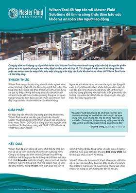 Wilson Tool đã hợp tác với Master Fluid Solutions để tìm ra công thức đảm bảo sức khỏe và an toàn cho người lao động Wilson Tool đã hợp tác với Master Fluid Solutions để tìm ra công thức đảm bảo sức khỏe và an toàn cho người lao động Công ty sản xuất dụng cụ tùy chỉnh toàn cầu Wilson Tool International cung cấp toàn bộ dòng sản phẩm phục vụ các ngành phụ gia, ép viên, dập khuôn, uốn và đục lỗ. Từ cửa gió ở mặt sau lò vi sóng cho đến mặt sau máy chủ của máy tính, nếu một công ty cần dập các kiểu khuôn khác nhau thì Wilson Tool luôn có thể đáp ứng. THÁCH THỨC GIẢI PHÁP KẾT QUẢ Wilson Tool cung cấp phụ tùng cho rất nhiều ngành khác nhau, từ công nghệ ô tô cho đến công nghệ thông tin. Phụ tùng phải được cung cấp theo thông số kỹ thuật với dung sai cực kỳ thấp. Không thể cung cấp các sản phẩm với vết xước hoặc vết lõm, và dầu gia công đóng vai trò quan trọng trong việc đảm bảo các sản phẩm của Wilson Tool đáp ứng các tiêu chuẩn khắt khe của khách hàng. Để đáp ứng các nhu cầu ứng dụng gia công khác nhau, Wilson Tool mua ba loại dầu gia công khác nhau từ Master Fluid Solutions có thể thích ứng với các ứng dụng khác nhau. TRIM® OGR 263 là dung dịch dầu nguyên chất mà Wilson Tool sử dụng, cùng với TRIM® C270 để mài và TRIM® MicroSol® 690XT. Ngoài ra, sức khỏe và sự an toàn của người lao động rất quan trọng. Nhân viên dành nhiều thời gian tiếp xúc với các dầu gia công khác nhau để phay, cắt và thực hiện các ứng dụng gia công kim loại khác. Cần giảm thiểu các trường hợp viêm da bất kể dầu da công có gốc dầu, gốc nước hay dầu nguyên chất. Wilson Tool đã giảm dáng kể lượng chất thải từ chất làm mát và số ca viêm da trong khu vực sản xuất của mình. Công ty sử dụng các bình chứa 8.000 ga lông để chạy chất làm mát thông qua ba hệ thống và chất làm mát duy trì ít nhất bảy năm trước khi công ty cần vệ sinh và nạp lại chất làm mát. Hệ thống mới nhất mà Wilson Tool vệ sinh đã chạy trơn tru trong 17 năm. Thời gian giữa các lần vệ sinh hệ thống rất lâu đồng nghĩa với việc tạo ra ít lượng